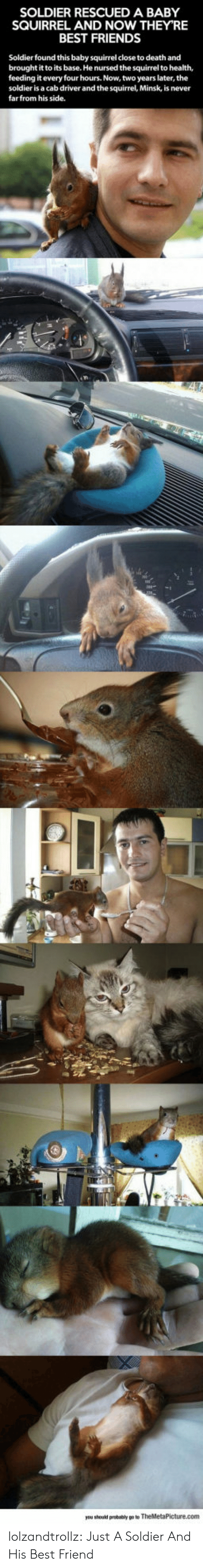 Best Friend, Friends, and Tumblr: SOLDIER RESCUED A BABY  SQUIRREL AND NOW THEY'RE  BEST FRIENDS  Soldier found this baby squirrel close to death and  brought it to its base. He nursed the squirrel to health,  feeding it every four hours. Now, two years later, the  soldier is a cab driver and the squirrel, Minsk, is never  farfrom his side. lolzandtrollz:  Just A Soldier And His Best Friend