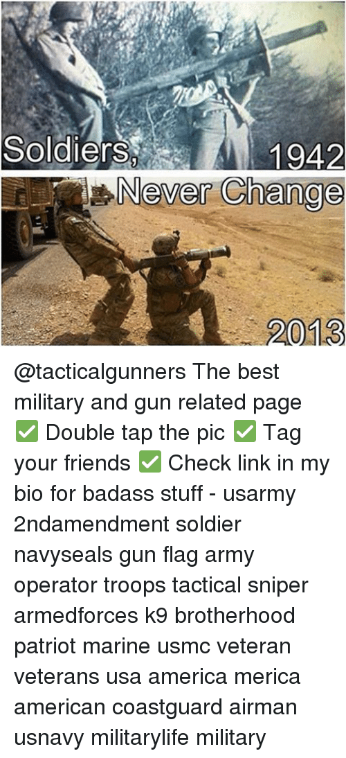 America, Friends, and Memes: Soldiers  1942  Never Change  2013 @tacticalgunners The best military and gun related page ✅ Double tap the pic ✅ Tag your friends ✅ Check link in my bio for badass stuff - usarmy 2ndamendment soldier navyseals gun flag army operator troops tactical sniper armedforces k9 brotherhood patriot marine usmc veteran veterans usa america merica american coastguard airman usnavy militarylife military