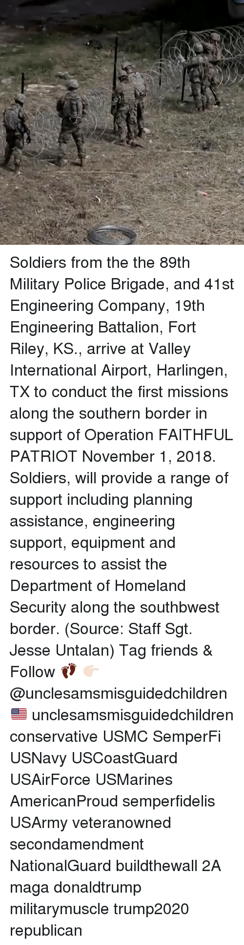 Friends, Memes, and Police: Soldiers from the the 89th Military Police Brigade, and 41st Engineering Company, 19th Engineering Battalion, Fort Riley, KS., arrive at Valley International Airport, Harlingen, TX to conduct the first missions along the southern border in support of Operation FAITHFUL PATRIOT November 1, 2018. Soldiers, will provide a range of support including planning assistance, engineering support, equipment and resources to assist the Department of Homeland Security along the southbwest border. (Source: Staff Sgt. Jesse Untalan) Tag friends & Follow 👣 👉🏻 @unclesamsmisguidedchildren 🇺🇸 unclesamsmisguidedchildren conservative USMC SemperFi USNavy USCoastGuard USAirForce USMarines AmericanProud semperfidelis USArmy veteranowned secondamendment NationalGuard buildthewall 2A maga donaldtrump militarymuscle trump2020 republican