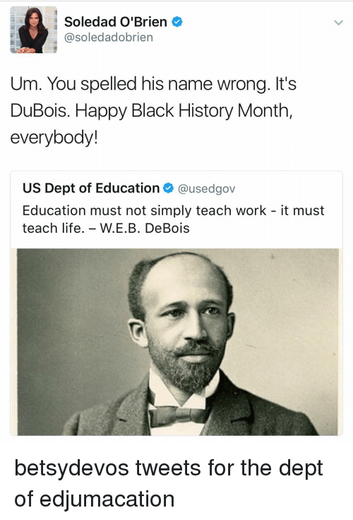 Black History Month, Life, and Memes: Soledad O'Brien  soledad obrien  Um. You spelled his name wrong. It's  DuBois. Happy Black History Month,  everybody!  US Dept of Education  @usedgov  Education must not simply teach work it must  teach life  W E.B. De Bois betsydevos tweets for the dept of edjumacation