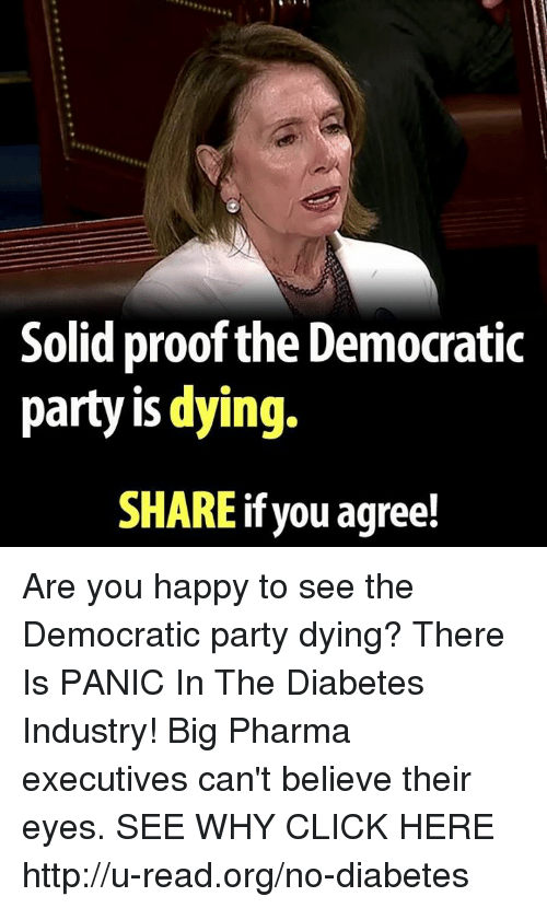 Memes, 🤖, and Proof: Solid proof the Democratic  party is dying.  SHAREif you agree! Are you happy to see the Democratic party dying?  There Is PANIC In The Diabetes Industry! Big Pharma executives can't believe their eyes. SEE WHY CLICK HERE ►► http://u-read.org/no-diabetes