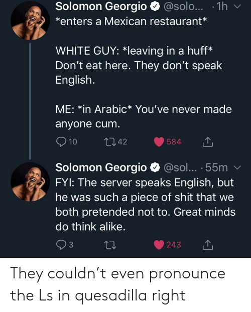 Blackpeopletwitter, Cum, and Funny: Solomon Georgio@solo... 1h  enters a Mexican restaurant*  WHITE GUY: *Ileaving in a huff*  Don't eat here. They don't speak  English.  ME: *in Arabic* You've never made  anyone cum.  10  t142  584  Solomon Georgio  FYI: The server speaks English, but  @sol... 55m  he was  such a piece of shit that we  both pretended not to. Great minds  do think alike.  3  243 They couldn't even pronounce the Ls in quesadilla right