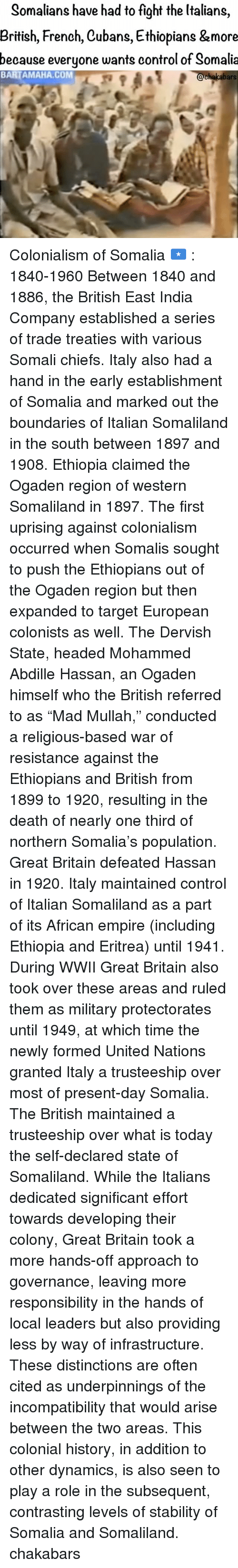 "Empire, Ethiopians, and Memes: Somalians have had to fight the Italians  British, French, Cubans, Ethiopians &more  because everyone wants control of Somalia  BARTAMAHA, COM  chakabars Colonialism of Somalia 🇸🇴 : 1840-1960 Between 1840 and 1886, the British East India Company established a series of trade treaties with various Somali chiefs. Italy also had a hand in the early establishment of Somalia and marked out the boundaries of Italian Somaliland in the south between 1897 and 1908. Ethiopia claimed the Ogaden region of western Somaliland in 1897. The first uprising against colonialism occurred when Somalis sought to push the Ethiopians out of the Ogaden region but then expanded to target European colonists as well. The Dervish State, headed Mohammed Abdille Hassan, an Ogaden himself who the British referred to as ""Mad Mullah,"" conducted a religious-based war of resistance against the Ethiopians and British from 1899 to 1920, resulting in the death of nearly one third of northern Somalia's population. Great Britain defeated Hassan in 1920. Italy maintained control of Italian Somaliland as a part of its African empire (including Ethiopia and Eritrea) until 1941. During WWII Great Britain also took over these areas and ruled them as military protectorates until 1949, at which time the newly formed United Nations granted Italy a trusteeship over most of present-day Somalia. The British maintained a trusteeship over what is today the self-declared state of Somaliland. While the Italians dedicated significant effort towards developing their colony, Great Britain took a more hands-off approach to governance, leaving more responsibility in the hands of local leaders but also providing less by way of infrastructure. These distinctions are often cited as underpinnings of the incompatibility that would arise between the two areas. This colonial history, in addition to other dynamics, is also seen to play a role in the subsequent, contrasting levels of stability of Somalia and Somaliland. chakabars"
