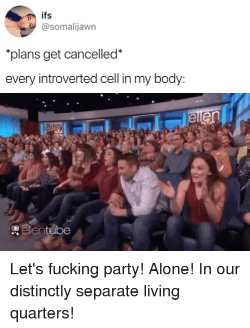 Being Alone, Fucking, and Funny: @somalijawn  plans get cancelled*  every introverted cell in my body:  elentube Let's fucking party! Alone! In our distinctly separate living quarters!