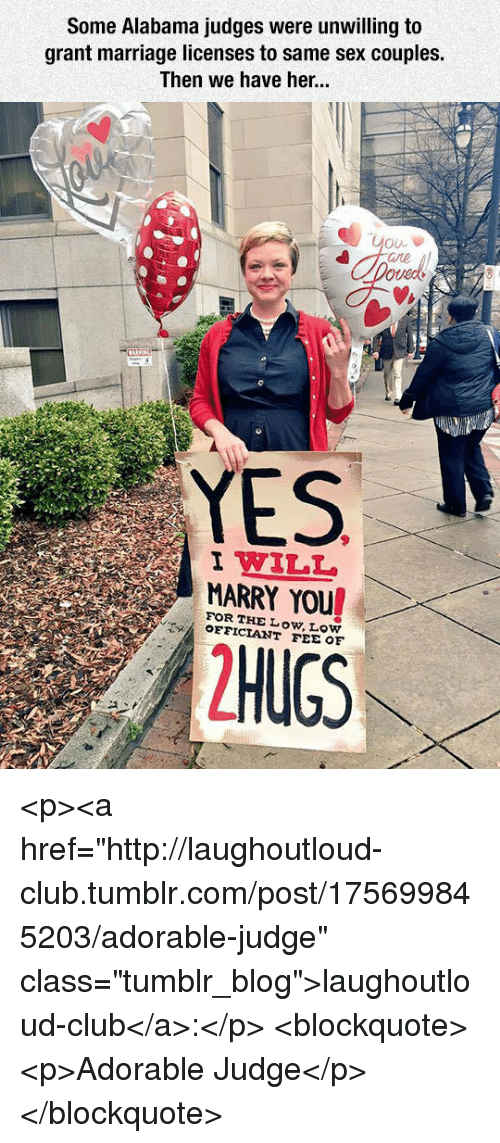 """Club, Marriage, and Sex: Some Alabama judges were unwilling to  grant marriage licenses to same sex couples.  Then we have her  YES  I WILL  MARRY YOU  FOR THE Low, Low  OFFICIANT FEE OF <p><a href=""""http://laughoutloud-club.tumblr.com/post/175699845203/adorable-judge"""" class=""""tumblr_blog"""">laughoutloud-club</a>:</p>  <blockquote><p>Adorable Judge</p></blockquote>"""