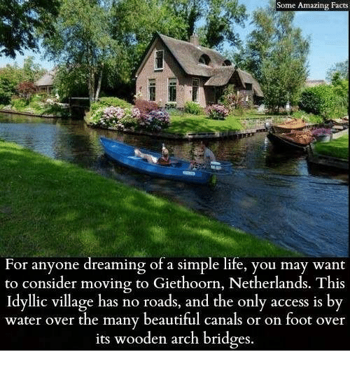 Beautiful, Facts, and Life: Some Amazing Facts  For anyone dreaming of a simple life, you may want  to consider moving to Giethoorn, Netherlands. This  Idyllic village has no roads, and the only access is by  water over the many beautiful canals or on foot over  its wooden arch bridges.