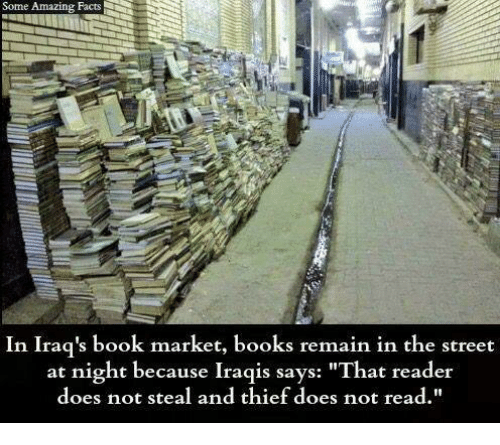 """Books, Facts, and Memes: Some Amazing Facts  In Iraq's book market, books remain in the street  at night because Iraqis says:  """"That reader  does not steal and thief does not read.  t steal and thief does not read"""