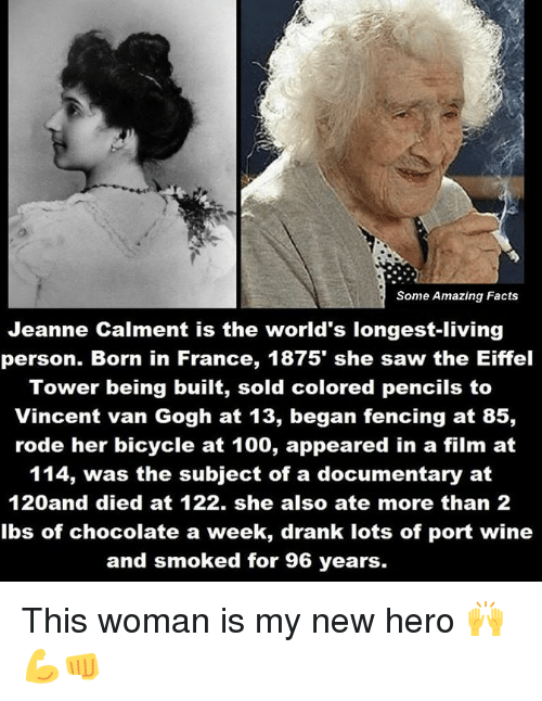 Facts, Memes, and Saw: Some Amazing Facts  Jeanne Calment is the world's longest-living  person. Born in France, 1875' she saw the Eiffel  Tower being built, sold colored pencils to  Vincent van Gogh at 13, began fencing at 85,  rode her bicycle at 100, appeared in a film at  114, was the subject of a documentary at  120 and died at 122. she also ate more than 2  lbs of chocolate a week, drank lots of port wine  and smoked for 96 years. This woman is my new hero 🙌💪👊