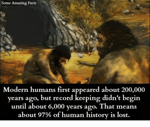 Bailey Jay, Facts, and Memes: Some Amazing Facts  Modern humans first appeared about 200,000  years ago, but record keeping didn't begin  until about 6,000 years ago. That means  about 97% of human history is lost.