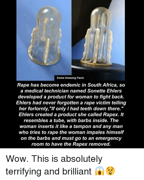 """Africa, Dank, and Facts: Some Amazing Facts  Rape has become endemic in South Africa, so  a medical technician named Sonette Ehlers  developed a product for woman to fight back.  Ehlers had never forgotten a rape victim telling  her forlornly, """"If only I had teeth down there.""""  Ehlers created a product she called Rapex. It  resembles a tube, with barbs inside. The  woman inserts it like a tampon and any man  who tries to rape the woman impales himself  on the barbs and must go to an emergency  room to have the Rapex removed. Wow. This is absolutely terrifying and brilliant 😱😲"""