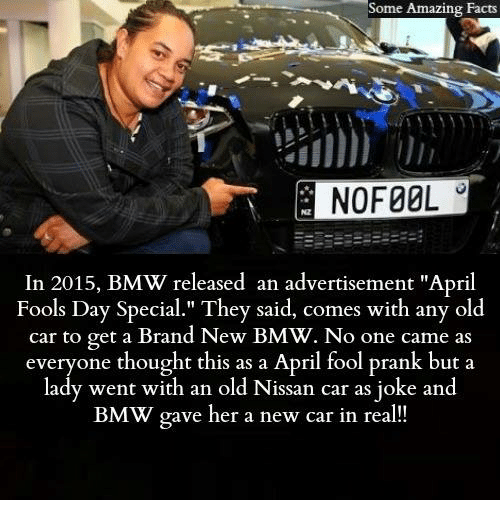 "Bmw, Facts, and Memes: Some Amazing Facts  Some  NO FOOL  In 2015, BMW released an advertisement ""April  Fools Day Special."" They said, comes with any old  car to get a Brand New BMW. No one came as  everyone thought this as a April fool prank but a  lady went with an old Nissan car as joke and  BMW gave her a new car in real"
