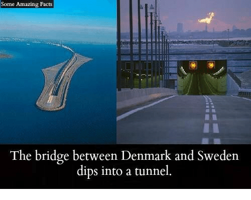 Facts, Memes, and Denmark: Some Amazing Facts  The bridge between Denmark and Sweden  dips into a tunnel.