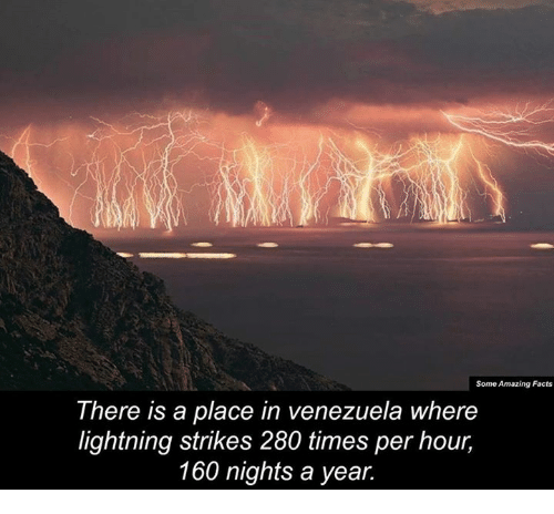 Memes, Lightning, and Venezuela: Some Amazing Facts  There is a place in venezuela where  lightning strikes 280 times per hour,  160 nights a year.
