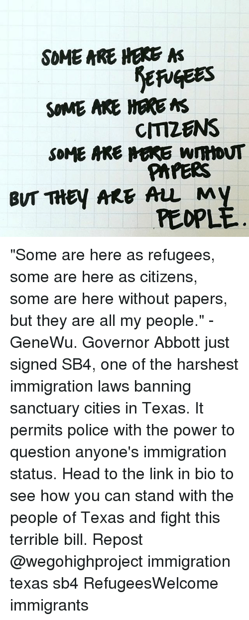"Head, Memes, and Police: SOME ARE HERE  A  SOME ARE HERE MS  CMZENS  SOME MRE MARE WmtoNT  PAPERS  BUT THEY ARE ALL My  PEOPL ""Some are here as refugees, some are here as citizens, some are here without papers, but they are all my people."" - GeneWu. Governor Abbott just signed SB4, one of the harshest immigration laws banning sanctuary cities in Texas. It permits police with the power to question anyone's immigration status. Head to the link in bio to see how you can stand with the people of Texas and fight this terrible bill. Repost @wegohighproject immigration texas sb4 RefugeesWelcome immigrants"