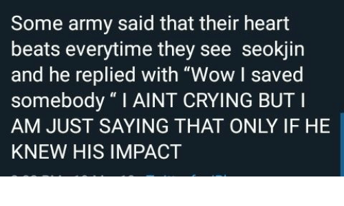 "Crying, Wow, and Army: Some army said that their heart  beats everytime they see seokjin  and he replied with ""Wow I saved  somebody ""I AINT CRYING BUT I  AM JUST SAYING THAT ONLY IF HE  KNEW HIS IMPACT"