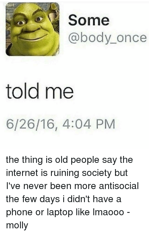 Memes, Molly, and Old People: Some  @body once  told me  6/26/16, 4:04 PM the thing is old people say the internet is ruining society but I've never been more antisocial the few days i didn't have a phone or laptop like lmaooo -molly