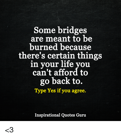 Some Bridges Are Meant To Be Burned Because Theres Certain Things