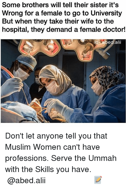 Doctor, Memes, and Muslim: Some brothers will tell their sister it's  Wrong for a female to go to University  But when they take their wife to the  hospital, they demand a female doctor!  ig bed,alii Don't let anyone tell you that Muslim Women can't have professions. Serve the Ummah with the Skills you have. ▃▃▃▃▃▃▃▃▃▃▃▃▃▃▃▃▃▃▃▃ @abed.alii 📝