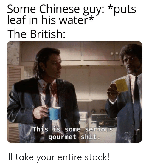 Shit, Chinese, and Water: Some Chinese guy: *puts  leaf in his water*  The British:  his s some serious  gourmet shit Ill take your entire stock!