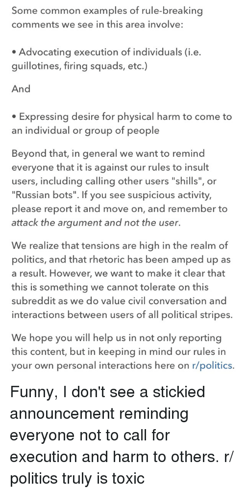 """Funny, Politics, and Common: Some common examples of rule-breaking  comments we see in this area involve:  Advocating execution of individuals (i.e.  guillotines, firing squads, etc.)  And  Expressing desire for physical harm to come to  an individual or group of people  Beyond that, in general we want to remind  everyone that it is against our rules to insult  users, including calling other users """"shills"""", or  """"Russian bots"""". If you see suspicious activity,  please report it and move on, and remember to  attack the argument and not the user.  We realize that tensions are high in the realm of  politics, and that rhetoric has been amped up as  a result. However, we want to make it clear that  this is something we cannot tolerate on this  subreddit as we do value civil conversation and  interactions between users of all political stripes  We hope you will help us in not only reporting  this content, but in keeping in mind our rules in  your own personal interactions here on r/politics. Funny, I don't see a stickied announcement reminding everyone not to call for execution and harm to others. r/ politics truly is toxic"""