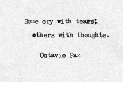 Cry, Tears, and Octavio Paz: Some cry with tears;  others with thoughts.  Octavio Paz
