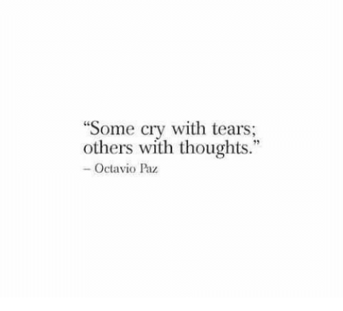 """Cry, Tears, and Octavio Paz: """"Some cry with tears;  others with thoughts.""""  - Octavio Paz"""