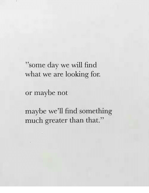 """Looking, Day, and Will: 'some day we will find  what we are looking for  05  or maybe not  maybe we'll find something  much greater than that."""""""