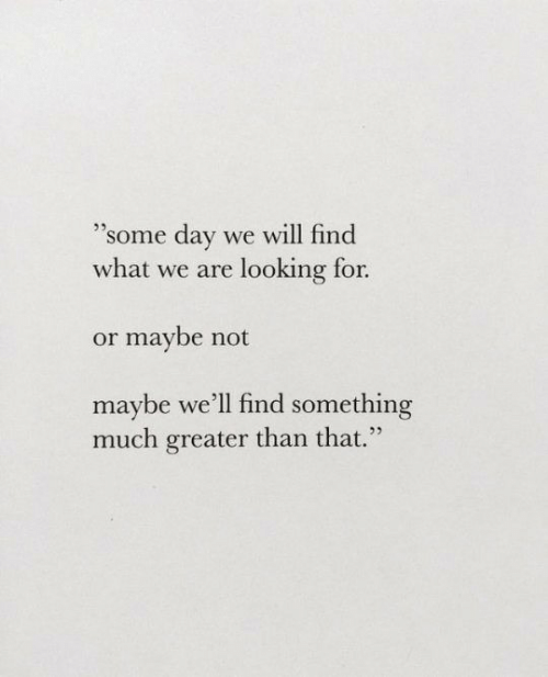 """Looking, Day, and Will: """"Some day we will find  what we are looking for.  25  or maybe not  maybe we'll find something  much greater than that."""""""
