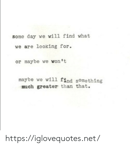 Net, Looking, and Day: some day we will find what  we are looking for  or maybe we won't  maybe we wil1 find something  much greater than that. https://iglovequotes.net/