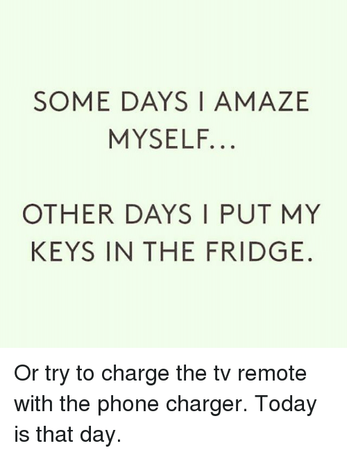 some days amaze myself other days i put my keys in the fridge or try to charge the tv remote. Black Bedroom Furniture Sets. Home Design Ideas
