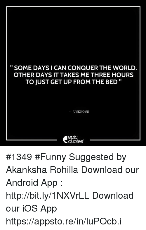 Android, Funny, and Http: SOME DAYS I CAN CONQUER THE WORLD.  OTHER DAYS IT TAKES ME THREE HOURS  TO JUST GET UP FROM THE BED  UNKNOWN  epic  quotes #1349  #Funny  Suggested by Akanksha Rohilla   Download our Android App : http://bit.ly/1NXVrLL Download our iOS App https://appsto.re/in/luPOcb.i