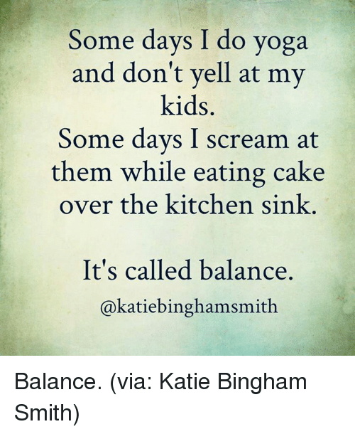 Dank, Scream, and Cake: Some days I do yoga  and don't yell at my  kids  Some days I scream at  them while eating cake  over the kitchen sink  It's called balance.  akatiebinghamsmith Balance. (via: Katie Bingham Smith)