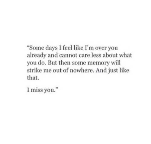 "Memory, Will, and You: ""Some days I feel like I'm over you  already and cannot care less about what  you do. But then some memory will  strike me out of nowhere. And just like  that.  I miss you."""