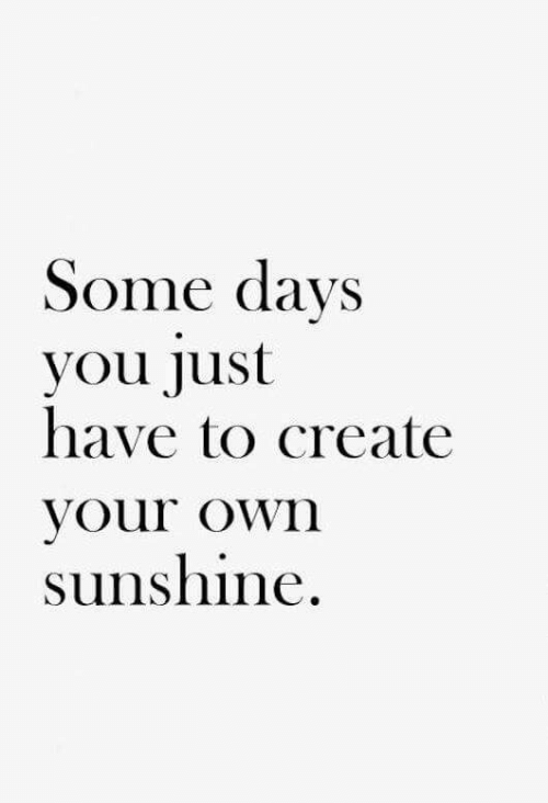 Create, Sunshine, and Own: Some days  you just  have to create  Vour oWn  sunshine