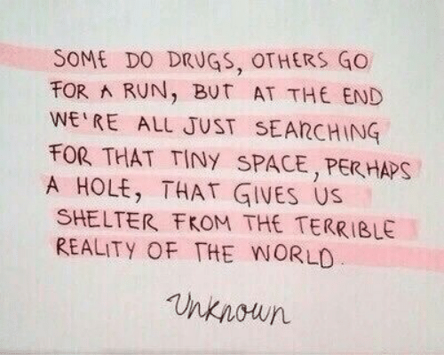 Drugs, Run, and Space: SOME DO DRUGS, OTHERS GO  FOR A RUN, BuT AT THE END  WE RE ALL JUST SEARCHING  FOR THAT TINY SPACE, PERHAPS  A HOLE, THAT GIVES US  SHELTER FKOM THE TERRIBLE  REALITY OF THE WORLD  nknoun