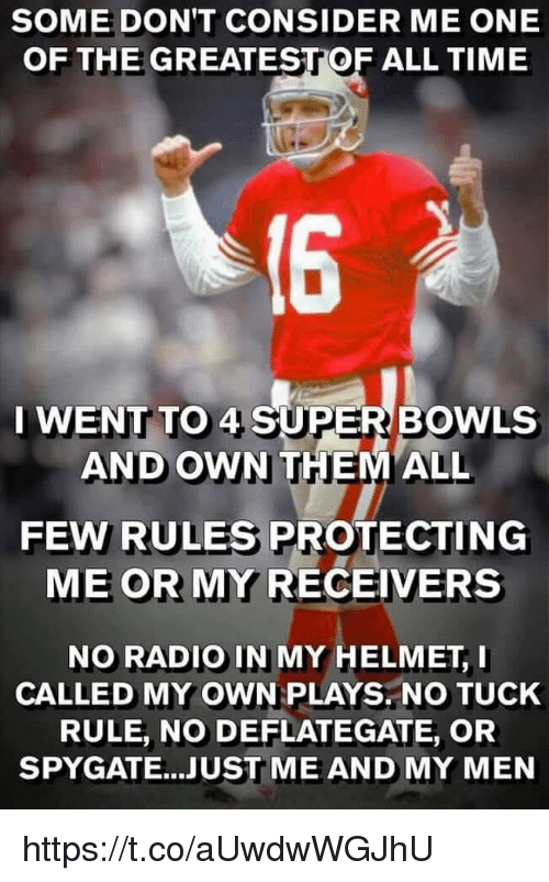 Radio, Time, and Super: SOME DON'T CONSIDER ME ONE  OF THE GREATESTOF ALL TIME  16  I WENT TO 4 SUPER BOWLs  AND OWN THEMALL  FEW RULES PROTECTING  ME OR MY RECEIVERS  NO RADIO IN MY HELMET, I  CALLED MY OWN PLAYS. NO TUCK  RULE, NO DEFLATEGATE, OR  SPYGATE...JUST ME AND MY MEN https://t.co/aUwdwWGJhU