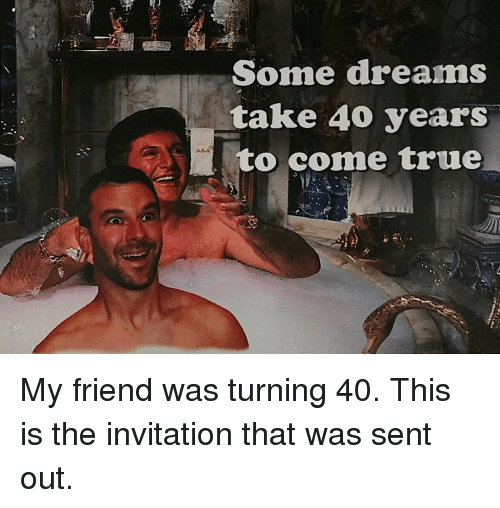 some dreams take 40 years to come true my friend 16244671 search turning 40 memes on me me,Turning 40 Memes
