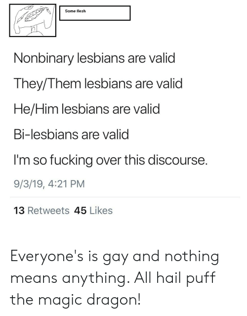 Tumblr, Magic, and Dragon: Some flesh  Nonbinary lesbians are valid  They/Them lesbians are valid  He/Him lesbians are valid  Bi-lesbians are valid  I'm so fucking over this discourse.  9/3/19, 4:21 PM  13 Retweets 45 Likes Everyone's is gay and nothing means anything. All hail puff the magic dragon!