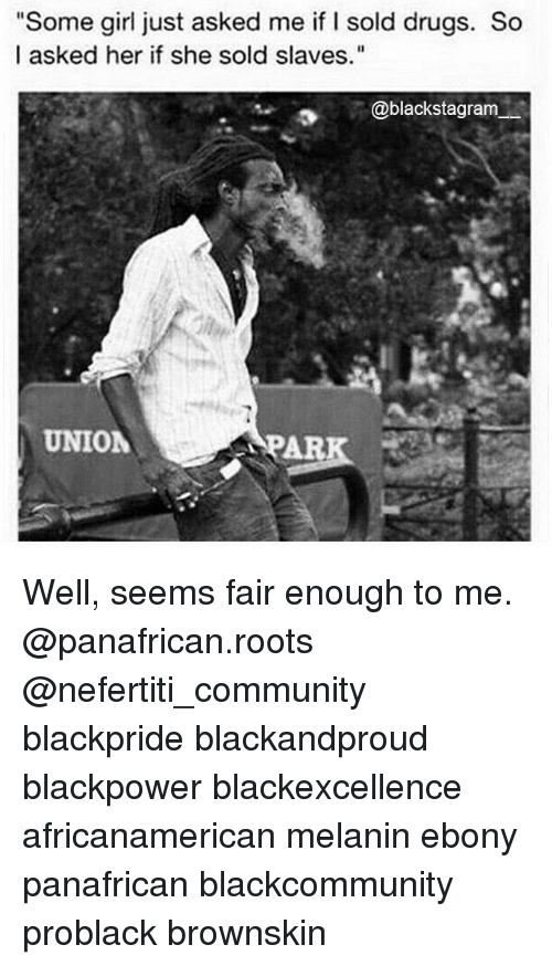"Community, Drugs, and Memes: ""Some girl just asked me if I sold drugs. So  I asked her if she sold slaves.""  @blackstagram  UNION  APAR Well, seems fair enough to me. @panafrican.roots @nefertiti_community blackpride blackandproud blackpower blackexcellence africanamerican melanin ebony panafrican blackcommunity problack brownskin"