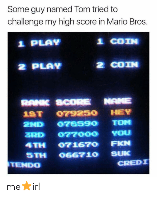 Mario, Mario Bros, and Play: Some guy named Tom tried to  challenge my high score in Mario Bros.  1 PLAY  1 COIN  2 PLAY  2 COIN  RANK SCORE NAME  1ST 07925O HEY  2ND 078590 TOM  3RD 077000 YOu  4TH 071670 FKN  STH O667 10 SUK  TENDO  CREDI me⭐irl