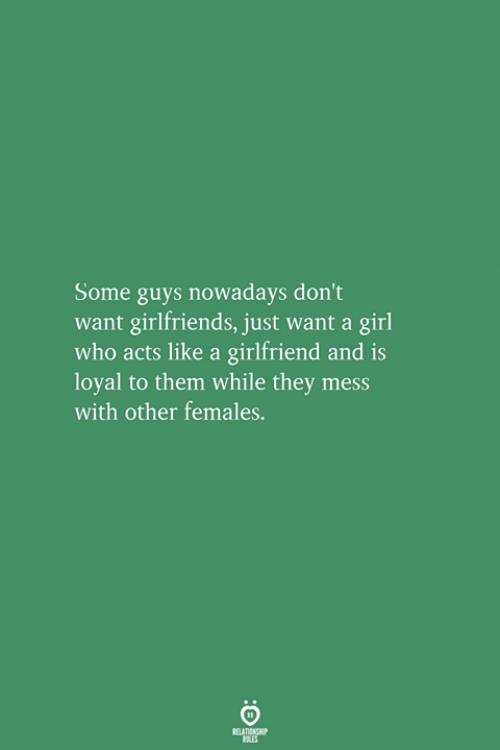 Girl, Girlfriend, and Girlfriends: Some guys nowadays don't  want girlfriends, just want a girl  who acts like a girlfriend and is  loyal to them while they mess  with other females.