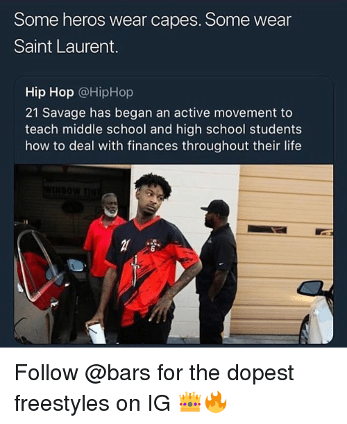 Life, Saint Laurent, and Savage: Some heros wear capes. Some wear  Saint Laurent.  Hip Hop @HipHop  21 Savage has began an active movement to  teach middle school and high school students  how to deal with finances throughout their life  6 Follow @bars for the dopest freestyles on IG 👑🔥