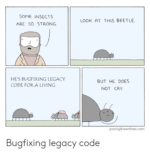 Legacy, Strong, and Living: SOME INSECTS  ARE SO STRONG  LOOK AT THIS BEETLE  HE'S BUGFIXING LEGACY  CODE FOR A LIVING  BUT HE DOES  NOT CRY  poorlydrawnlines.com Bugfixing legacy code
