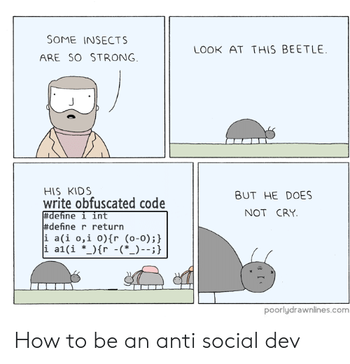 Define, How To, and Kids: SOME INSECTS  ARE SO STRONG  OOK AT THIS BEETLE  HIS KIDS  write obfuscated code  BUT HE DOES  NOT CRY  #define r return  i a(i o,i o)fr (o-0);y  poorlydrawnlines.com How to be an anti social dev