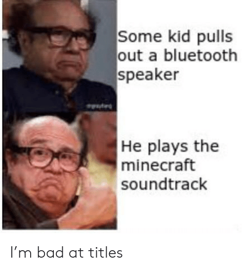 Bad, Bluetooth, and Minecraft: Some kid pulls  out a bluetooth  speaker  He plays the  minecraft  soundtrack I'm bad at titles