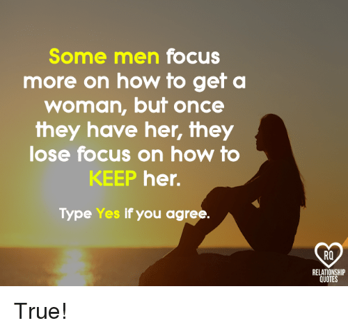 Memes, True, and Focus: Some men focus  more on how to get a  woman, but once  they have her, they  lose focus on how to  KEEP her.  Type Yes if you agree.  RQ  RELATIONSHIP  QUOTES True!