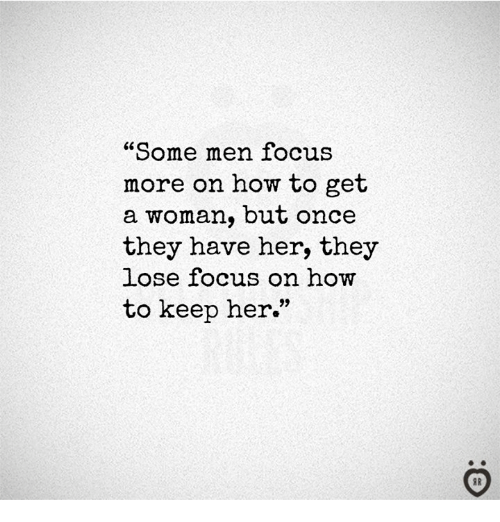 "Focus, How To, and How: ""Some men focus  more on how to get  a woman, but once  they have her, they  lose focus on how  to keep her.""  95"
