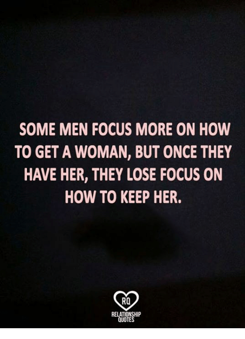 Memes, Focus, and How To: SOME MEN FOCUS MORE ON HOW  TO GET A WOMAN, BUT ONCE THEY  HAVE HER, THEY LOSE FOCUS ON  HOW TO KEEP HER.  RO  RELATIONSHIP  QUOTES