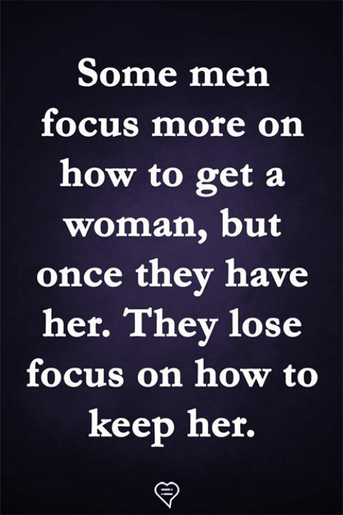 Memes, Focus, and How To: Some men  focus more on  how to get a  woman, but  once they have  her. They lose  focus on how to  keep her.