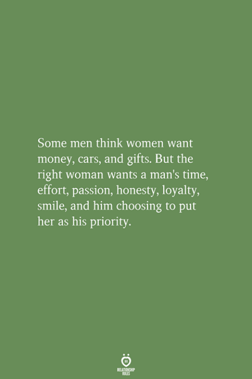 Cars, Money, and Smile: Some men think women want  money, cars, and gifts. But the  right woman wants a man's time,  effort, passion, honesty, loyalty  smile, and him choosing to put  her as his priority